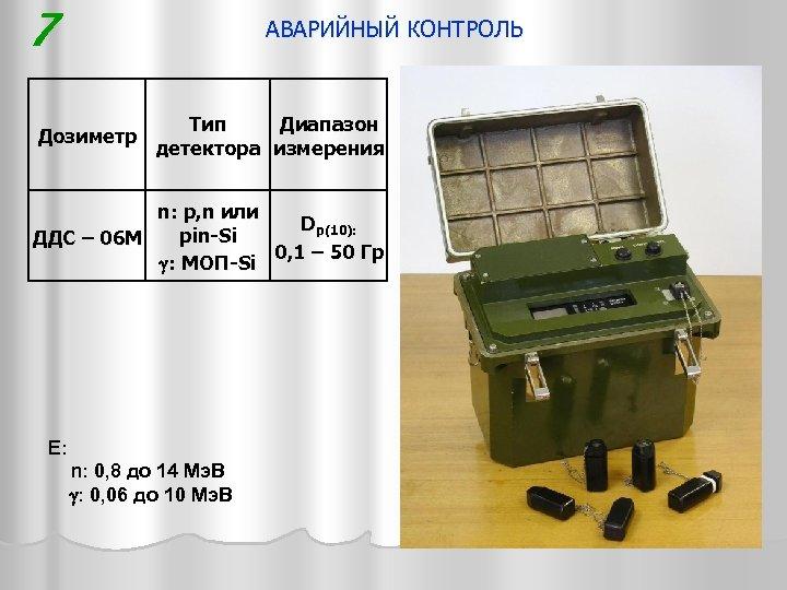 7 АВАРИЙНЫЙ КОНТРОЛЬ Дозиметр Тип Диапазон детектора измерения n: p, n или Dp(10): pin-Si