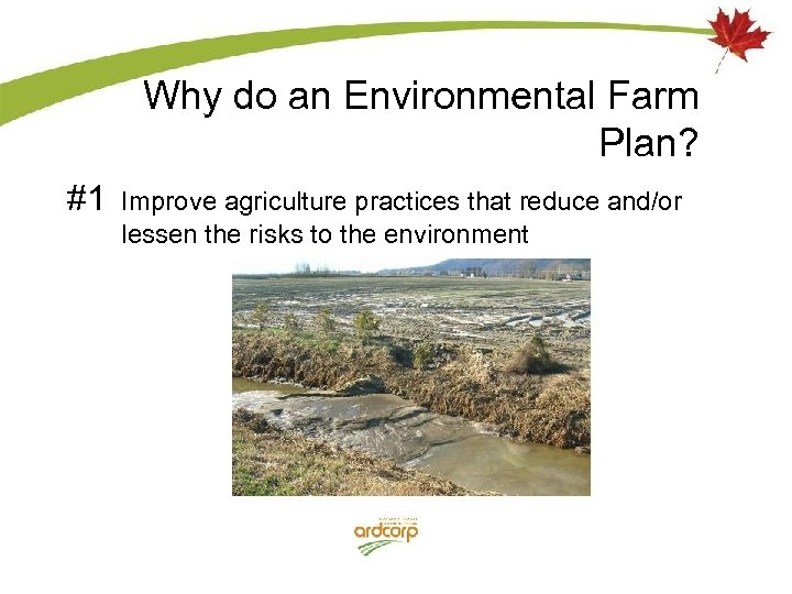 Why do an Environmental Farm Plan? #1 Improve agriculture practices that reduce and/or lessen