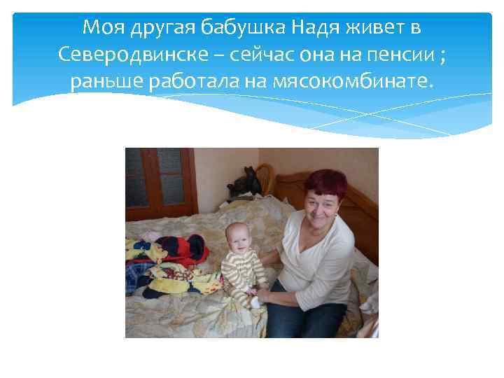 Моя другая бабушка Надя живет в Северодвинске – сейчас она на пенсии ; раньше