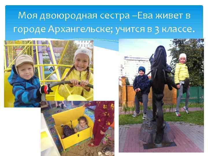 Моя двоюродная сестра –Ева живет в городе Архангельске; учится в 3 классе.