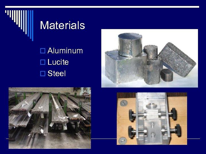 Materials o Aluminum o Lucite o Steel