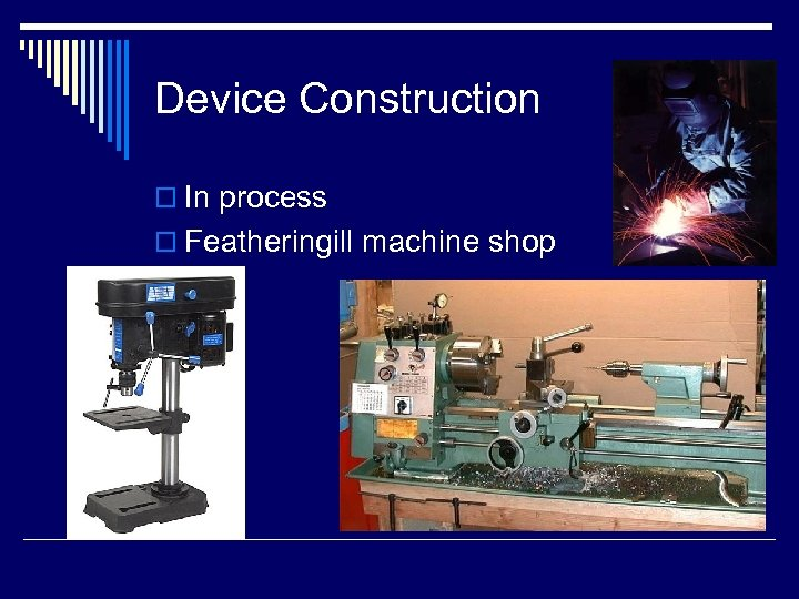 Device Construction o In process o Featheringill machine shop