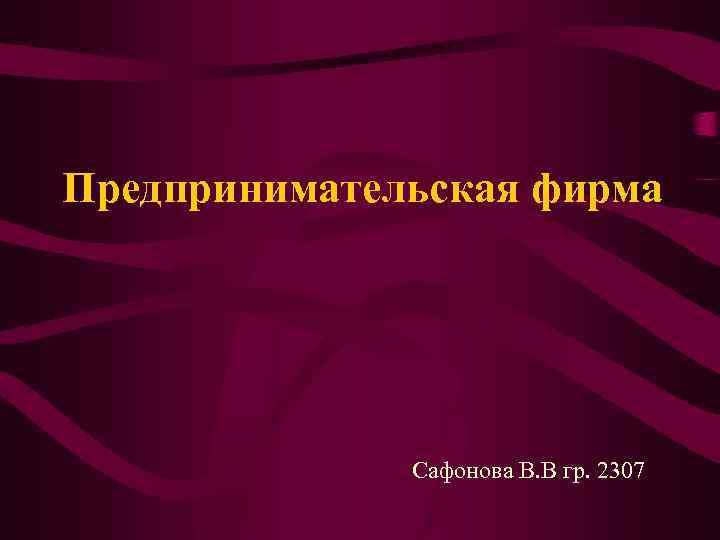 Предпринимательская фирма Сафонова В. В гр. 2307