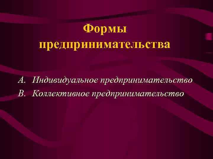 Формы предпринимательства A. Индивидуальное предпринимательство B. Коллективное предпринимательство