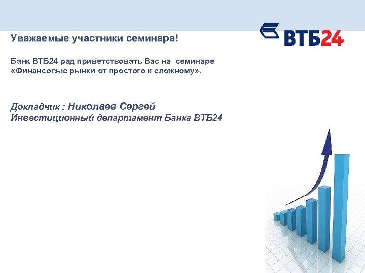 Уважаемые участники семинара! Банк ВТБ 24 рад приветствовать Вас на семинаре «Финансовые рынки от