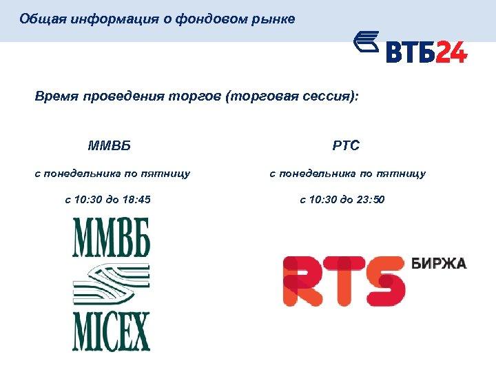 Общая информация о фондовом рынке Время проведения торгов (торговая сессия): ММВБ РТС с понедельника