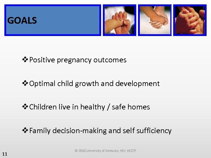 GOALS v. Positive pregnancy outcomes v. Optimal child growth and development v. Children live