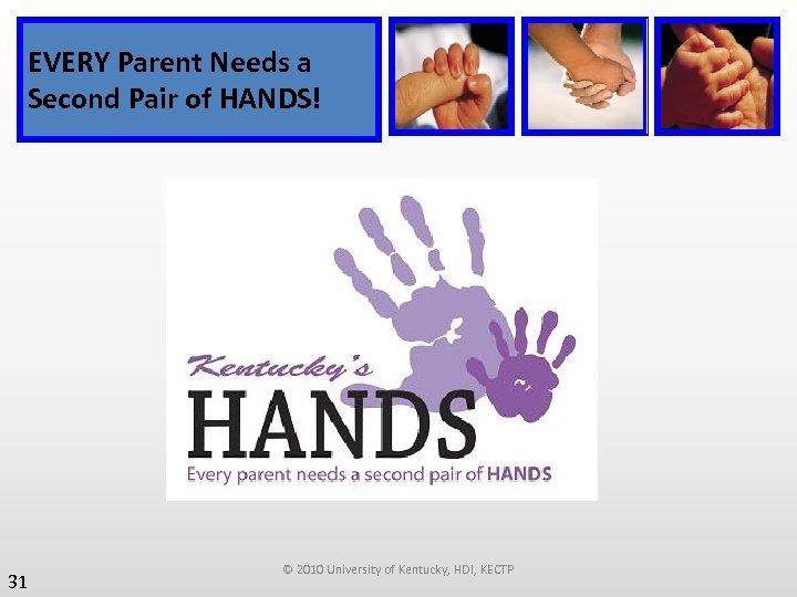 EVERY Parent Needs a Second Pair of HANDS! 31 © 2010 University of Kentucky,