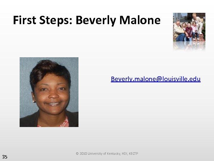 First Steps: Beverly Malone Beverly. malone@louisville. edu 35 © 2010 University of Kentucky, HDI,