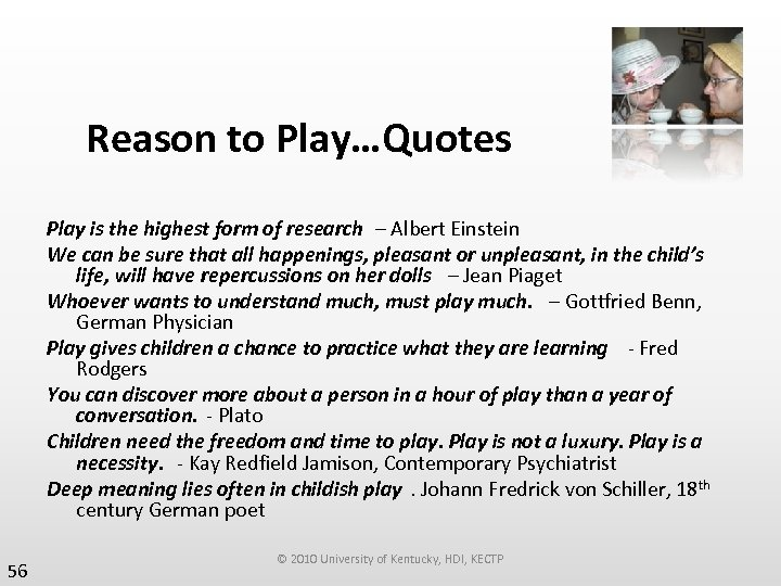 Reason to Play…Quotes Play is the highest form of research – Albert Einstein We