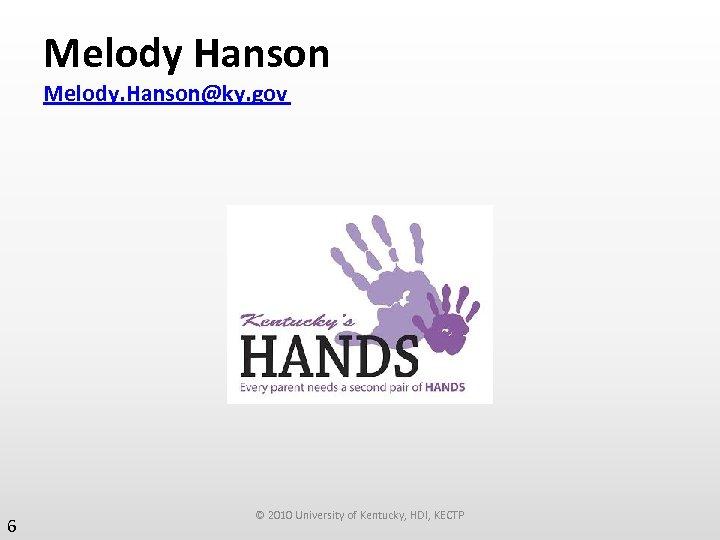 Melody Hanson Melody. Hanson@ky. gov 6 © 2010 University of Kentucky, HDI, KECTP