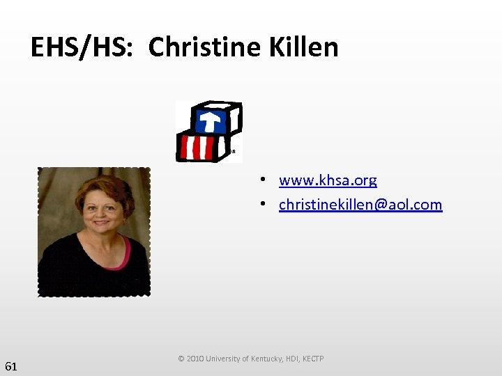 EHS/HS: Christine Killen • www. khsa. org • christinekillen@aol. com 61 © 2010 University