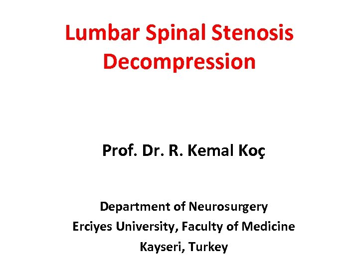 Lumbar Spinal Stenosis Decompression Prof. Dr. R. Kemal Koç Department of Neurosurgery Erciyes University,