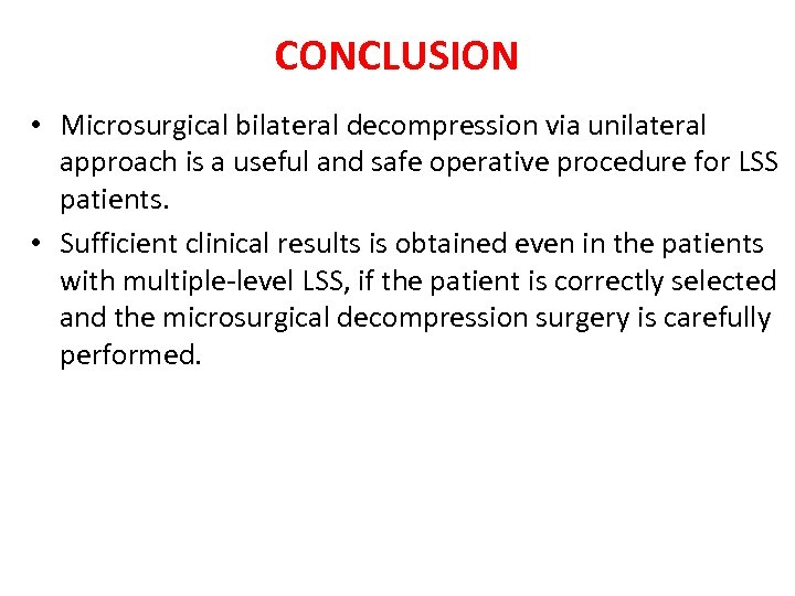 CONCLUSION • Microsurgical bilateral decompression via unilateral approach is a useful and safe operative
