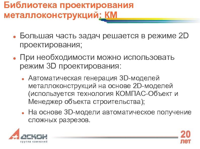 Библиотека проектирования металлоконструкций: КМ Большая часть задач решается в режиме 2 D проектирования; При