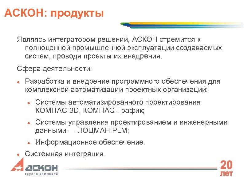 АСКОН: продукты Являясь интегратором решений, АСКОН стремится к полноценной промышленной эксплуатации создаваемых систем, проводя