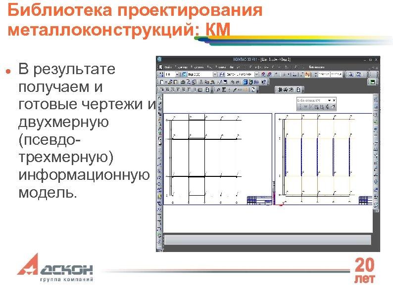 Библиотека проектирования металлоконструкций: КМ В результате получаем и готовые чертежи и двухмерную (псевдотрехмерную) информационную
