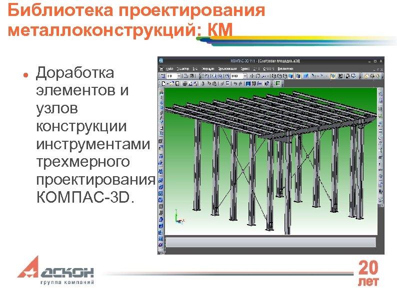 Библиотека проектирования металлоконструкций: КМ Доработка элементов и узлов конструкции инструментами трехмерного проектирования КОМПАС-3 D.