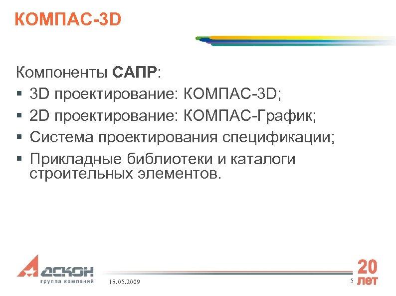 КОМПАС-3 D Компоненты САПР: 3 D проектирование: КОМПАС-3 D; 2 D проектирование: КОМПАС-График; Система