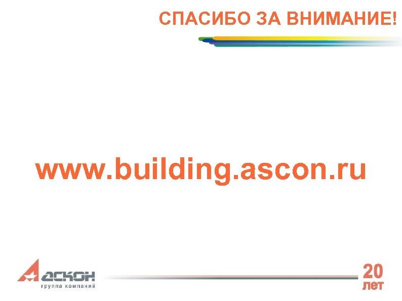 СПАСИБО ЗА ВНИМАНИЕ! www. building. ascon. ru