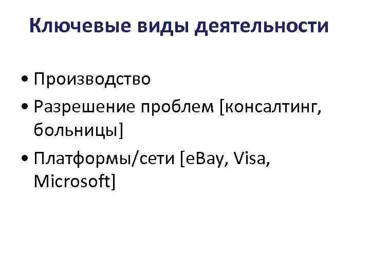 Ключевые виды деятельности • Производство • Разрешение проблем [консалтинг, больницы] • Платформы/сети [e. Bay,
