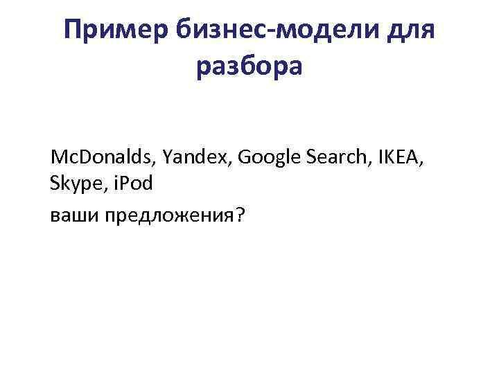 Пример бизнес-модели для разбора Mc. Donalds, Yandex, Google Search, IKEA, Skype, i. Pod ваши