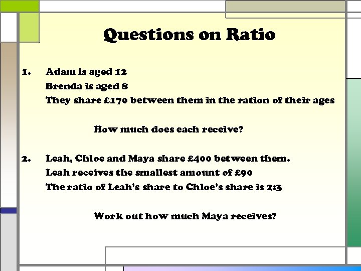 Questions on Ratio 1. Adam is aged 12 Brenda is aged 8 They share