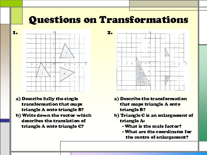 Questions on Transformations 1. a) Describe fully the single transformation that maps triangle A