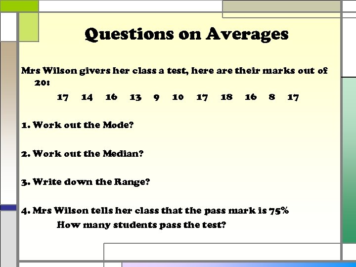 Questions on Averages Mrs Wilson givers her class a test, here are their marks