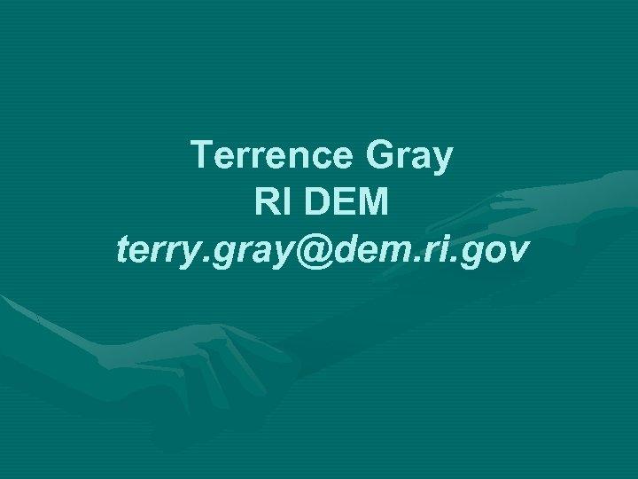Terrence Gray RI DEM terry. gray@dem. ri. gov