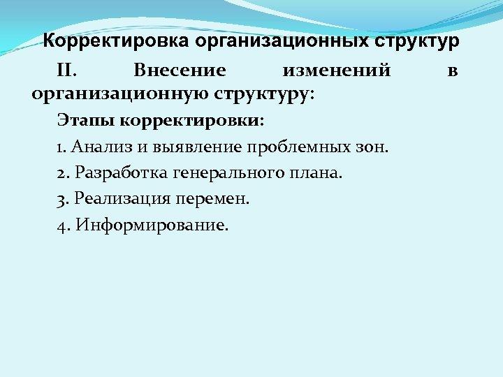 Корректировка организационных структур II. Внесение изменений в организационную структуру: Этапы корректировки: 1. Анализ и