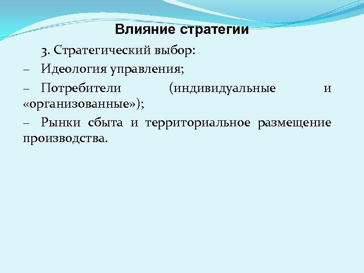 Влияние стратегии 3. Стратегический выбор: − Идеология управления; − Потребители (индивидуальные и «организованные» );