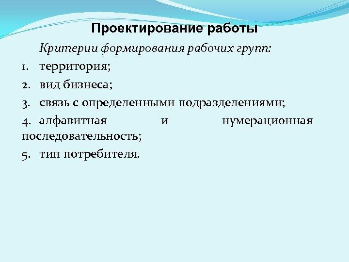 Проектирование работы Критерии формирования рабочих групп: 1. территория; 2. вид бизнеса; 3. связь с