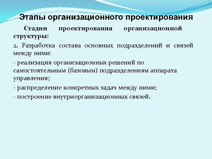 Этапы организационного проектирования Стадии проектирования организационной структуры: 2. Разработка состава основных подразделений и связей