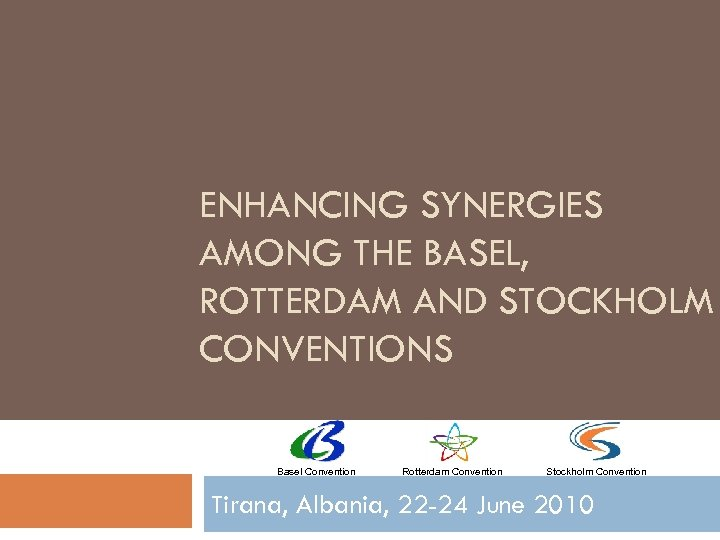 ENHANCING SYNERGIES AMONG THE BASEL, ROTTERDAM AND STOCKHOLM CONVENTIONS Basel Convention Rotterdam Convention Stockholm