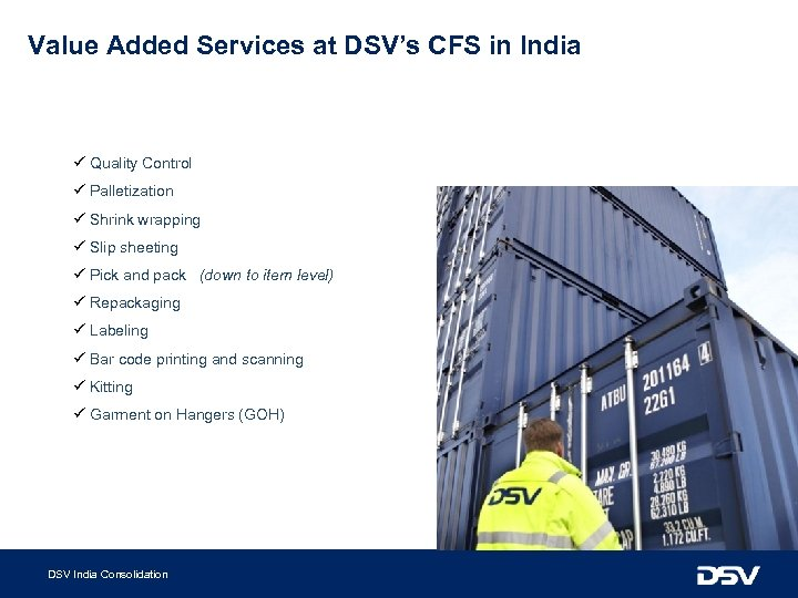Value Added Services at DSV's CFS in India ü Quality Control ü Palletization ü