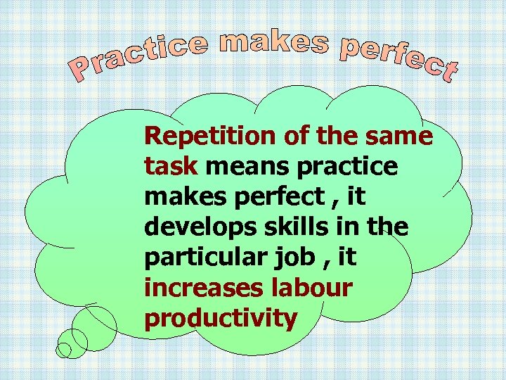 Repetition of the same task means practice makes perfect , it develops skills in