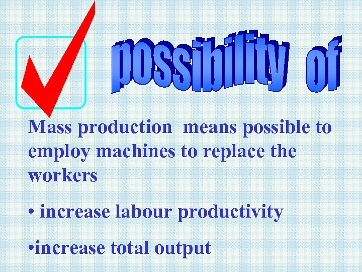 Mass production means possible to employ machines to replace the workers • increase labour