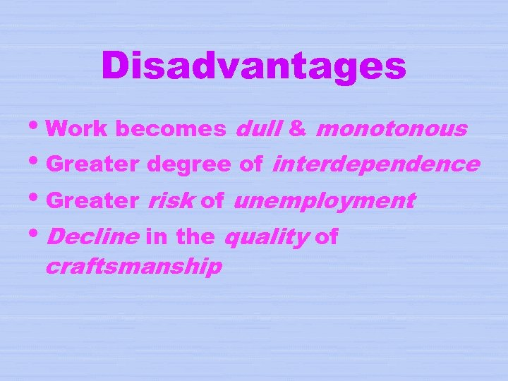 Disadvantages i. Work becomes dull & monotonous i. Greater degree of interdependence i. Greater