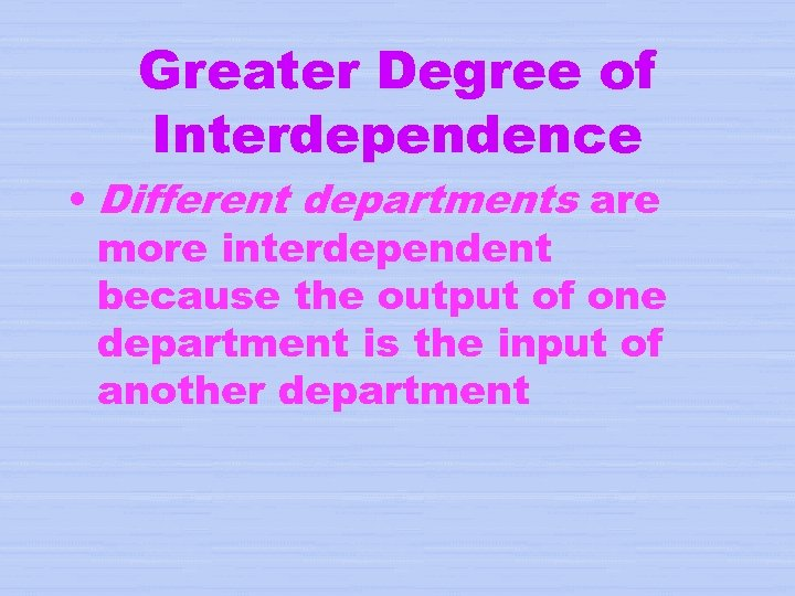 Greater Degree of Interdependence • Different departments are more interdependent because the output of