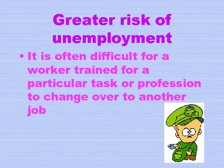 Greater risk of unemployment • It is often difficult for a worker trained for