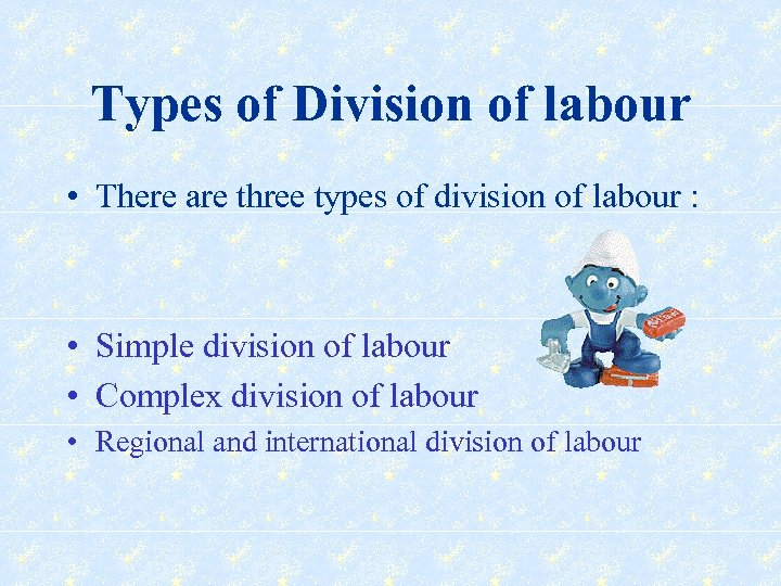 Types of Division of labour • There are three types of division of labour