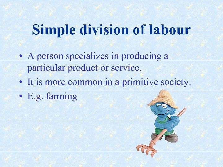 Simple division of labour • A person specializes in producing a particular product or