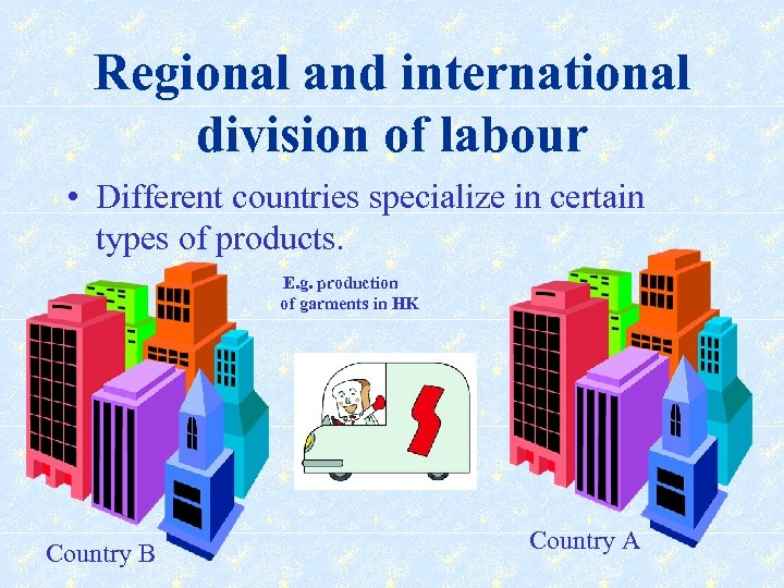 Regional and international division of labour • Different countries specialize in certain types of