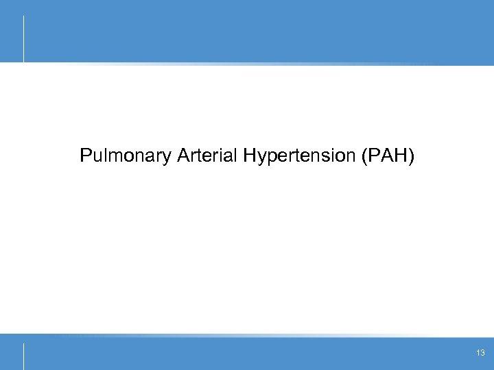 Pulmonary Arterial Hypertension (PAH) 13