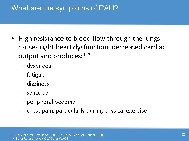 What are the symptoms of PAH? • High resistance to blood flow through the