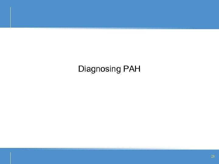 Diagnosing PAH 28