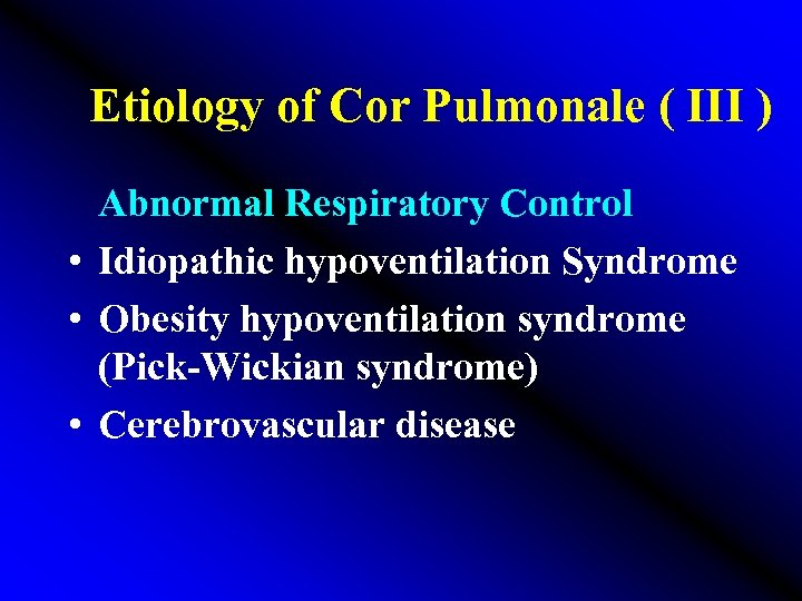 Etiology of Cor Pulmonale ( III ) Abnormal Respiratory Control • Idiopathic hypoventilation Syndrome