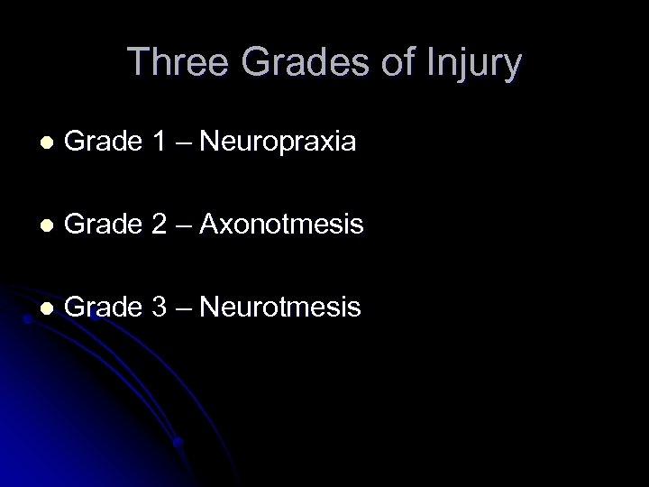 Three Grades of Injury l Grade 1 – Neuropraxia l Grade 2 – Axonotmesis