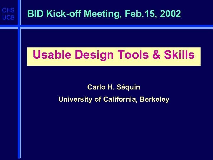 CHS UCB BID Kick-off Meeting, Feb. 15, 2002 Usable Design Tools & Skills Carlo